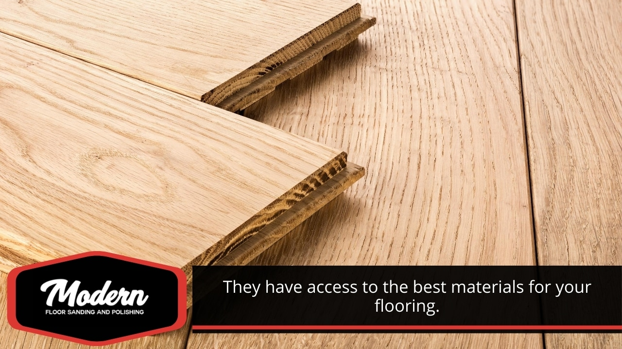 They have access to the best materials for your flooring.